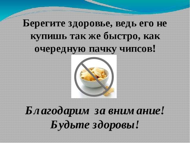 Берегите здоровье, ведь его не купишь так же быстро, как очередную пачку чипс...