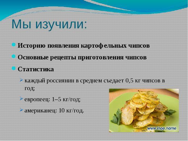 Мы изучили: Историю появления картофельных чипсов Основные рецепты приготов...
