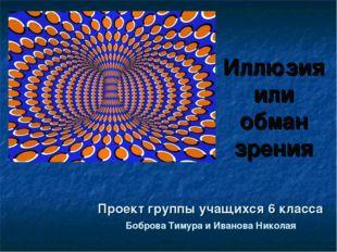 Иллюзия или обман зрения Проект группы учащихся 6 класса Боброва Тимура и Ива