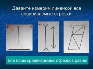 Давайте измерим линейкой все сравниваемые отрезки Все пары сравниваемых отрез