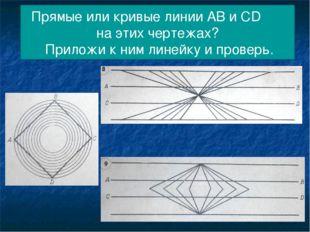 Прямые или кривые линии АВ и СD на этих чертежах? Приложи к ним линейку и про