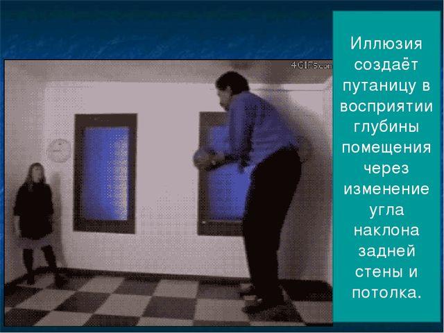 Иллюзия создаёт путаницу в восприятии глубины помещения через изменение угла...