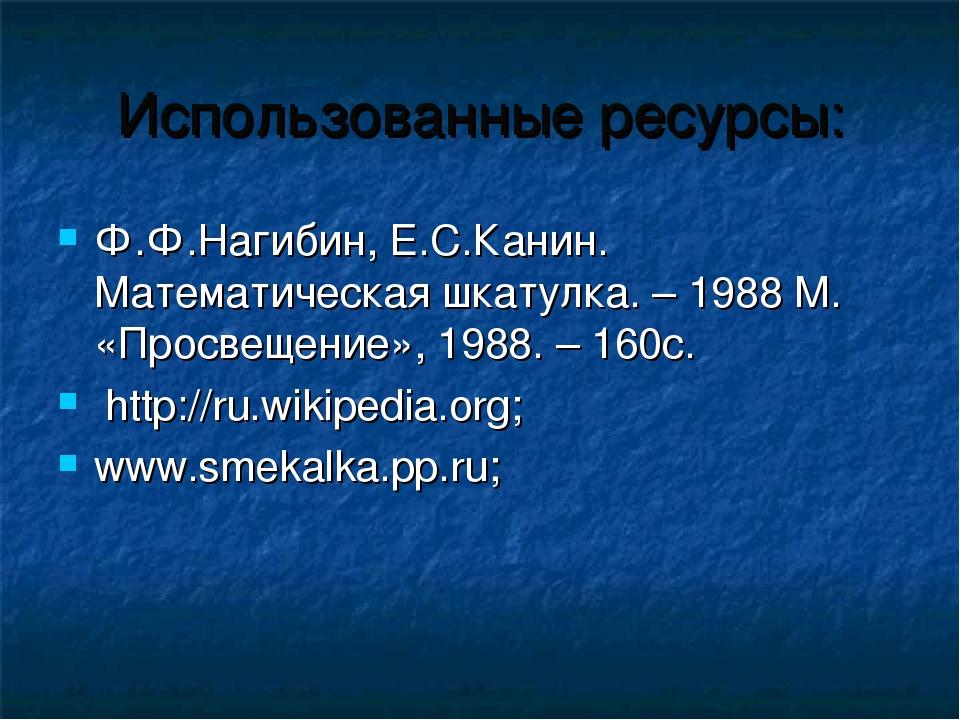 Использованные ресурсы: Ф.Ф.Нагибин, Е.С.Канин. Математическая шкатулка. – 19...