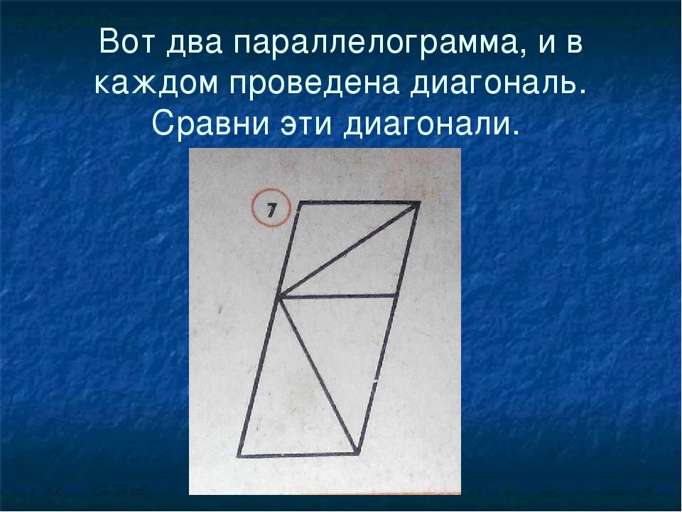 Вот два параллелограмма, и в каждом проведена диагональ. Сравни эти диагонали.