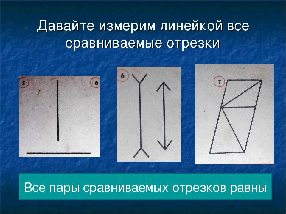 Давайте измерим линейкой все сравниваемые отрезки Все пары сравниваемых отрез...