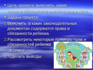 Цель проекта: выяснить, какие права и обязанности имеют в семье дети. Задачи