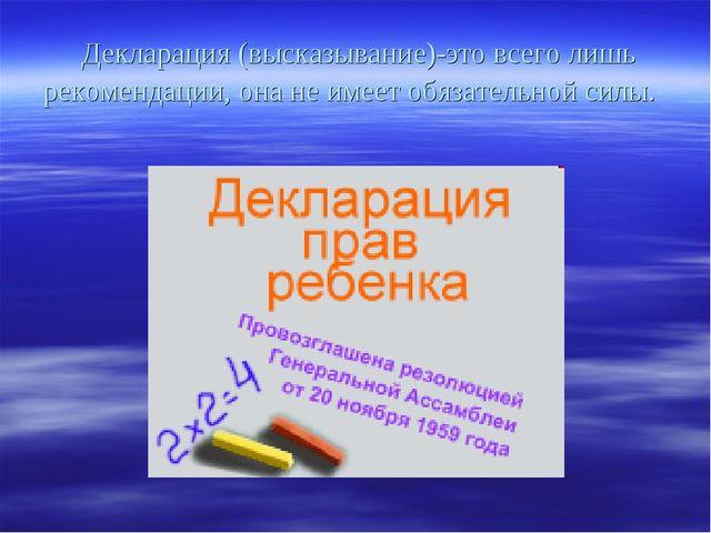 Декларация (высказывание)-это всего лишь рекомендации, она не имеет обязател...
