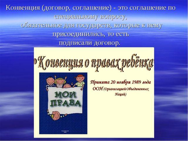 Конвенция (договор, соглашение) - это соглашение по специальному вопросу, обя...