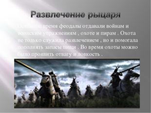 Основное время феодалы отдавали войнам и воинским упражнениям , охоте и пирам