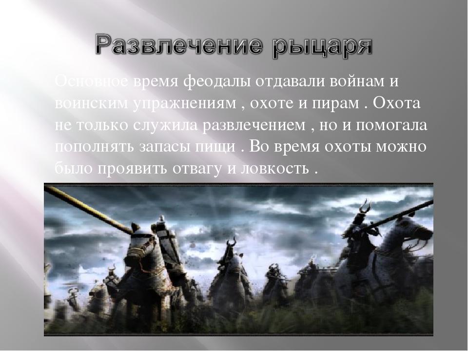 Основное время феодалы отдавали войнам и воинским упражнениям , охоте и пирам...