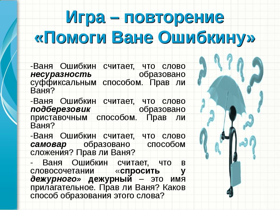 Игра – повторение «Помоги Ване Ошибкину» -Ваня Ошибкин считает, что слово не...