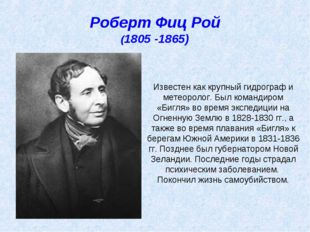 Роберт Фиц Рой (1805 -1865) Известен как крупный гидрограф и метеоролог. Был
