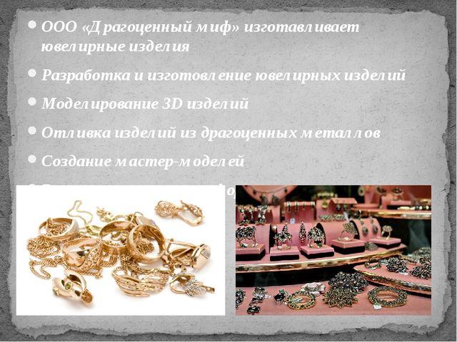 ООО «Драгоценный миф» изготавливает ювелирные изделия Разработка и изготовлен...