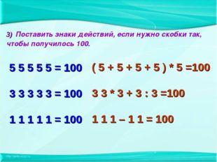 3) Поставить знаки действий, если нужно скобки так, чтобы получилось 100. 5 5