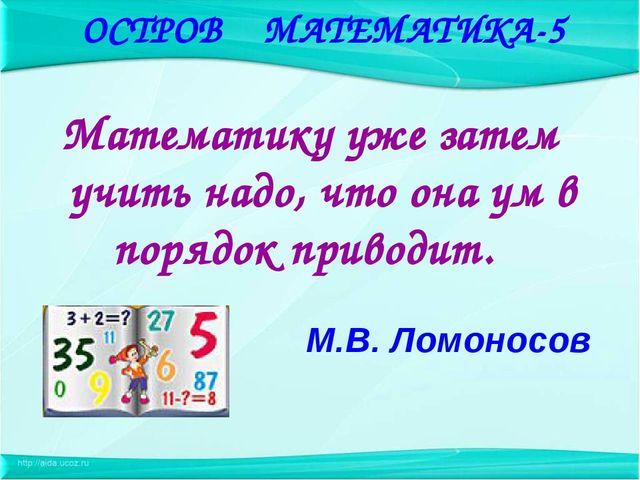 Математику уже затем учить надо, что она ум в порядок приводит. М.В. Ломонос...