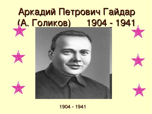 Аркадий Петрович Гайдар (А. Голиков) 1904 - 1941 1904 - 1941