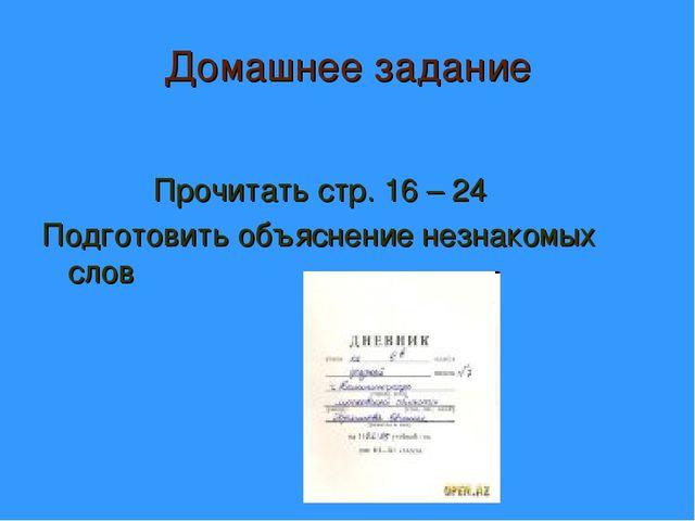 Домашнее задание Прочитать стр. 16 – 24 Подготовить объяснение незнакомых слов