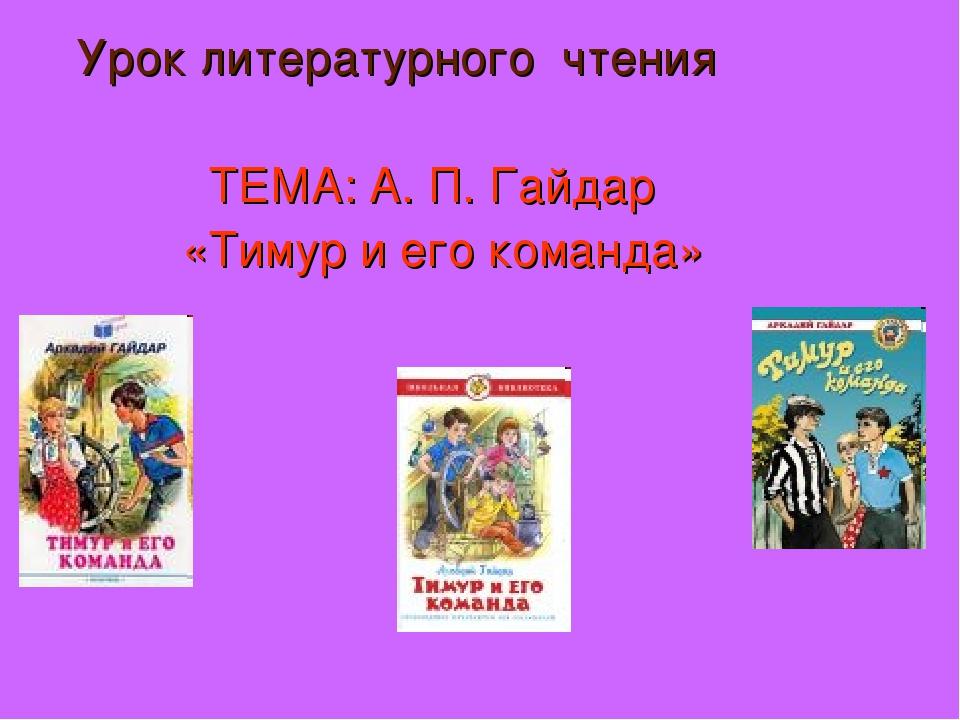 Урок литературного чтения ТЕМА: А. П. Гайдар «Тимур и его команда»