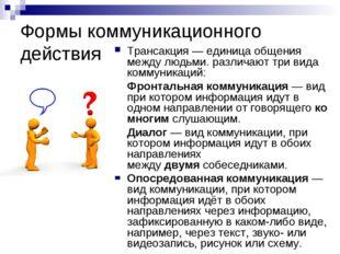Формы коммуникационного действия Трансакция— единица общения между людьми. р