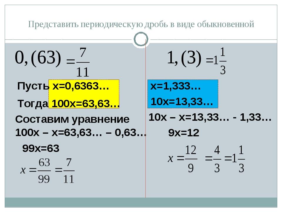 Представить периодическую дробь в виде обыкновенной Пусть х=0,6363… Тогда 100...