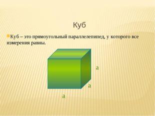 Куб Куб – это прямоугольный параллелепипед, у которого все измерения равны. а