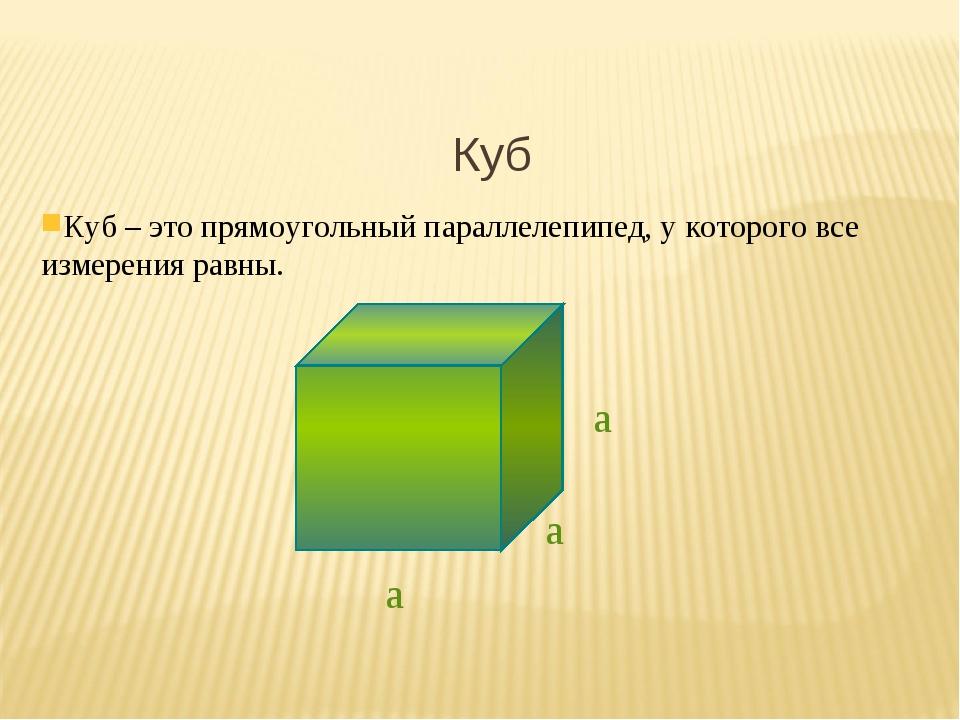 Куб Куб – это прямоугольный параллелепипед, у которого все измерения равны. а...