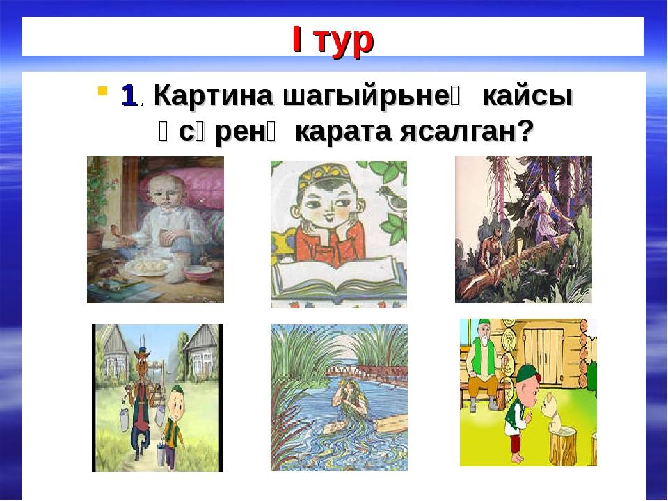 I тур 1. Картина шагыйрьнең кайсы әсәренә карата ясалган?