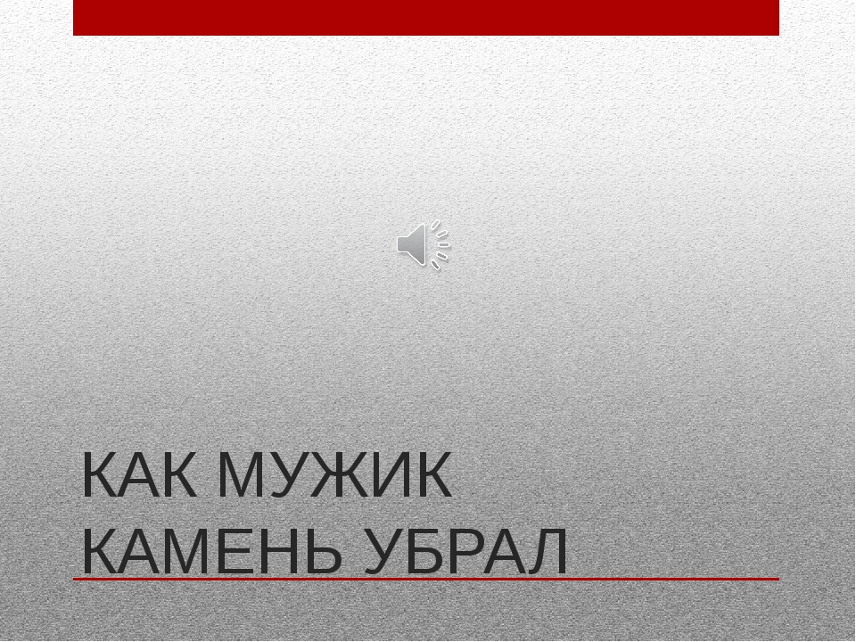 КАК МУЖИК КАМЕНЬ УБРАЛ
