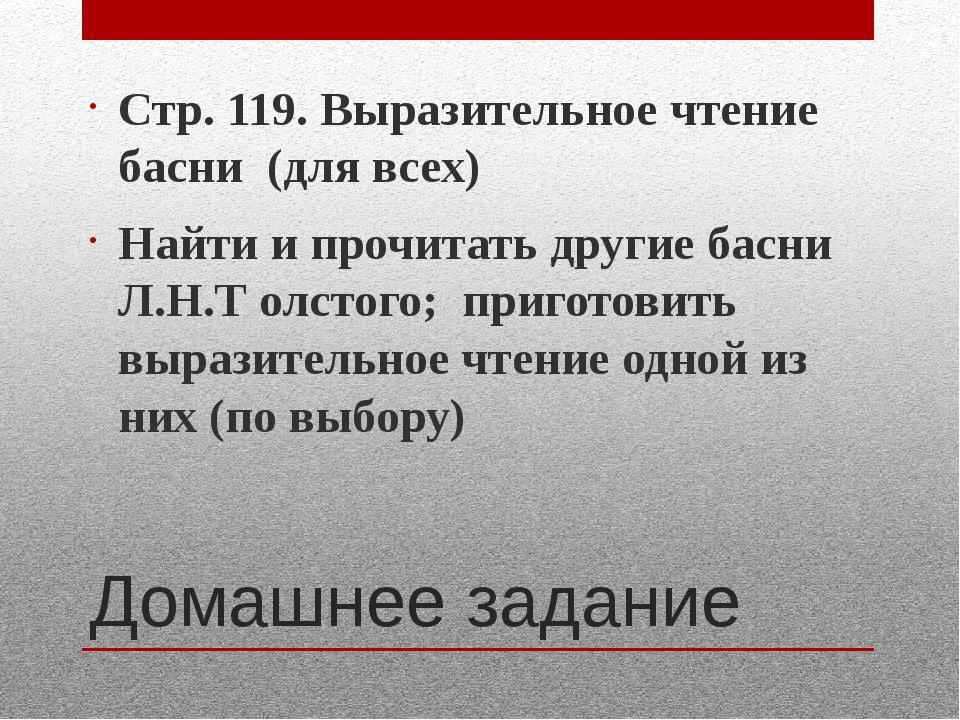 Домашнее задание Стр. 119. Выразительное чтение басни (для всех) Найти и проч...
