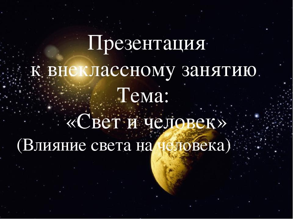 Презентация к внеклассному занятию Тема: «Свет и человек» (Влияние света на...