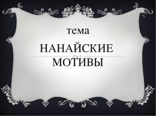 тема НАНАЙСКИЕ МОТИВЫ