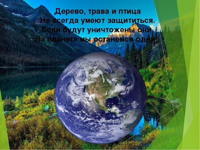 Дерево, трава и птица Не всегда умеют защититься. Если будут уничтожены они,...