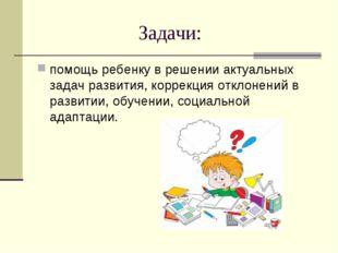 Задачи: помощь ребенку в решении актуальных задач развития, коррекция откл
