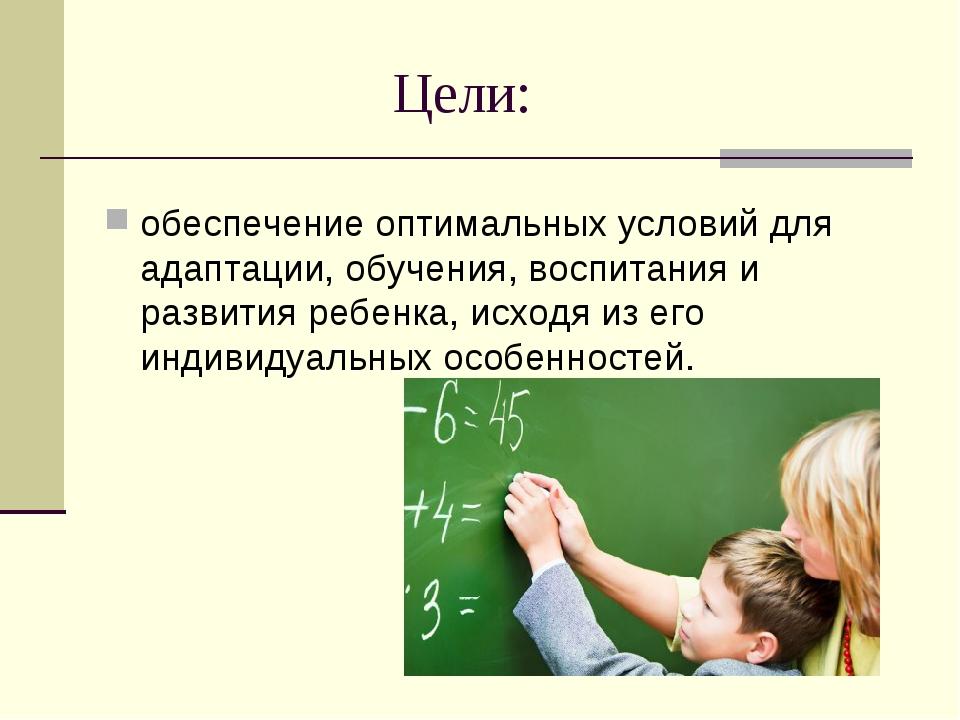 Цели: обеспечение оптимальных условий для адаптации, обучения, воспитания...