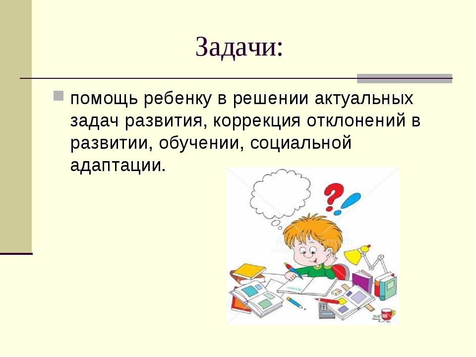 Задачи: помощь ребенку в решении актуальных задач развития, коррекция откл...