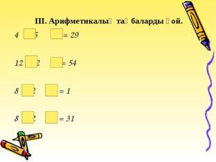 ІІІ. Арифметикалық таңбаларды қой. 4 5 20 = 29 12 2 9 = 54 8 2 15 = 1 8 2 15
