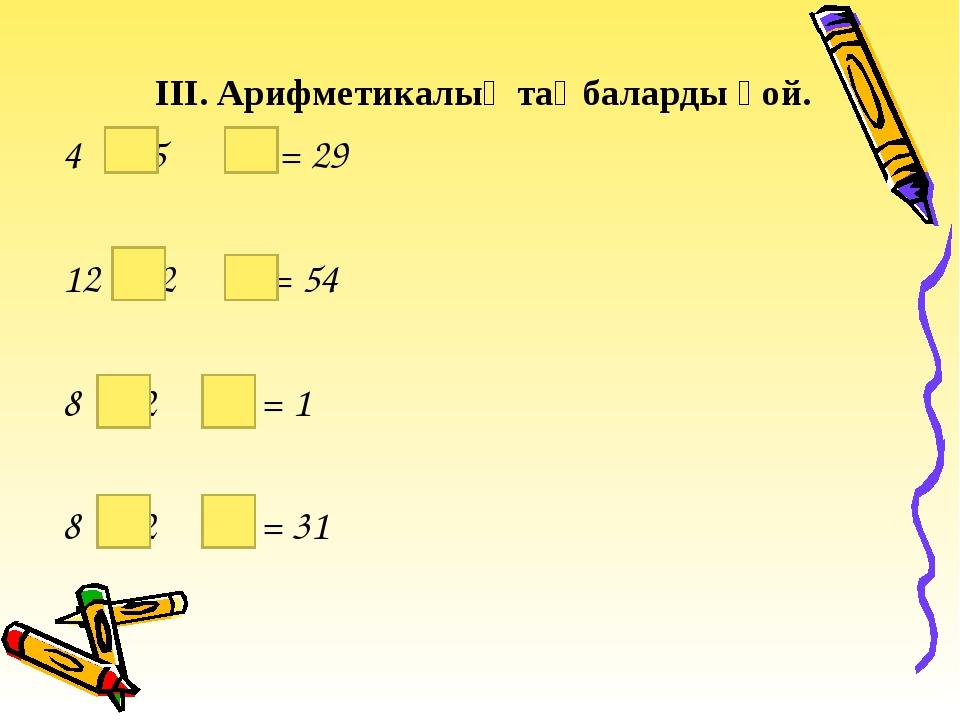 ІІІ. Арифметикалық таңбаларды қой. 4 5 20 = 29 12 2 9 = 54 8 2 15 = 1 8 2 15...