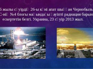 1986 жылы сәуірдің 26-ы күні апат шыққан Чернобыль АЭС-нің №4 блогы маңындағы
