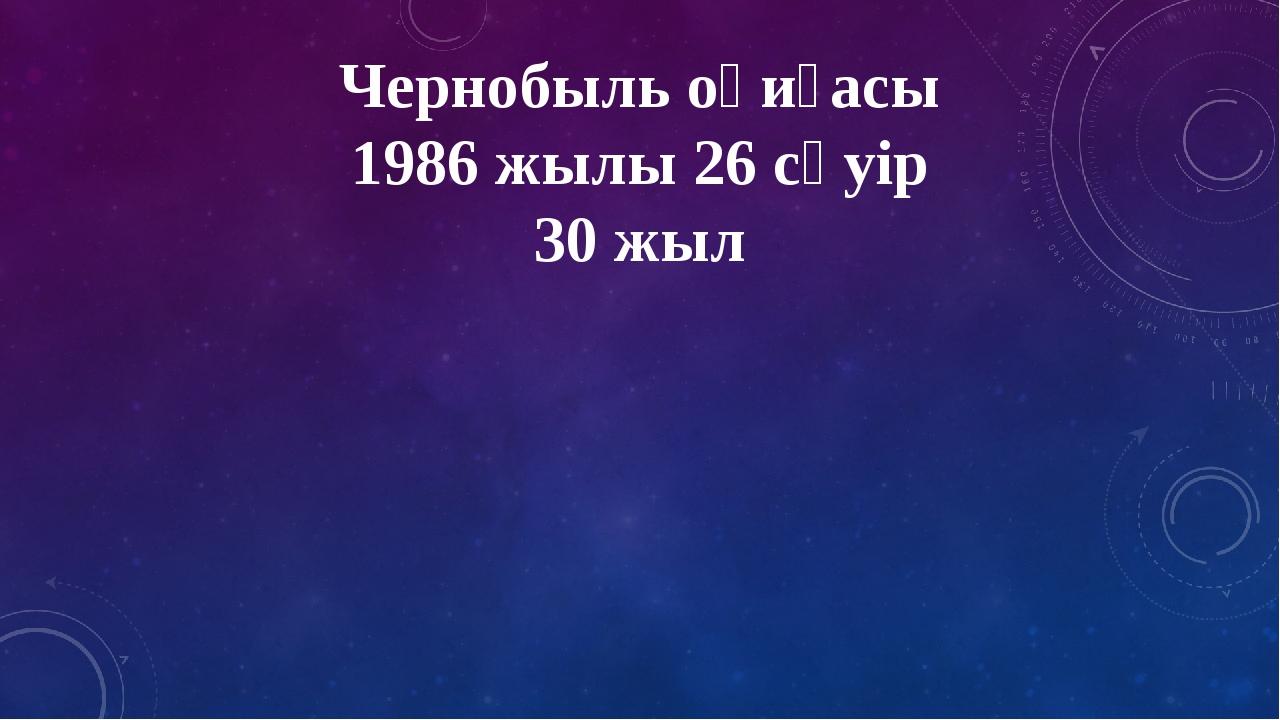 Чернобыль оқиғасы 1986 жылы 26 сәуір 30 жыл