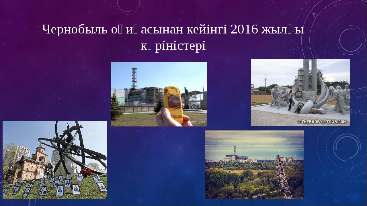 Чернобыль оқиғасынан кейінгі 2016 жылғы көріністері