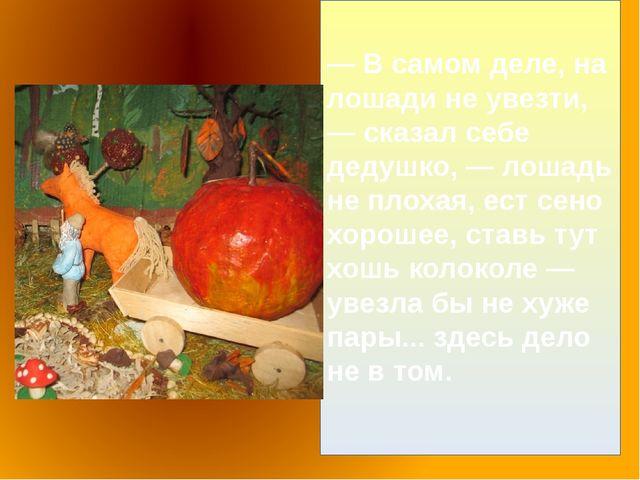 — В самом деле, на лошади не увезти, — сказал себе дедушко, — лошадь не плоха...