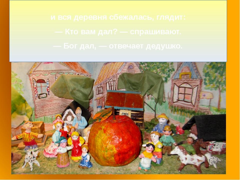 и вся деревня сбежалась, глядит: — Кто вам дал? — спрашивают. — Бог дал, — о...