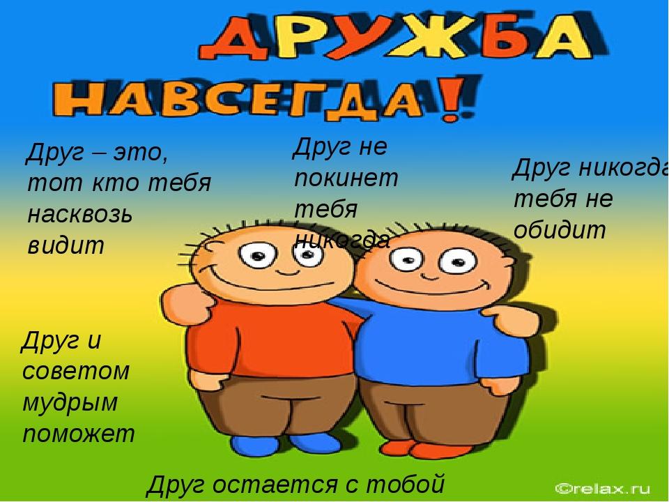 Друг – это, тот кто тебя насквозь видит Друг и советом мудрым поможет Друг н...