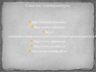 Список литературы http://diamant.ru/jewelry/ http://www.valtera.ru/ http://te