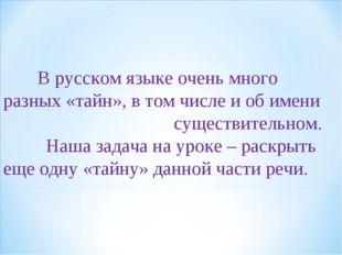 В русском языке очень много разных «тайн», в том числе и об имени существите