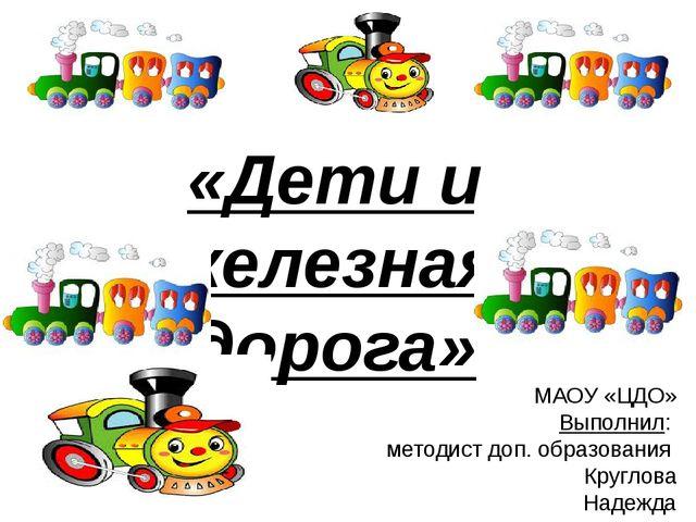«Дети и железная дорога» МАОУ «ЦДО» Выполнил: методист доп. образования Круг...
