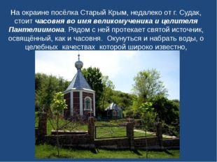 На окраине посёлка Старый Крым, недалеко от г. Судак, стоитчасовня во имя ве