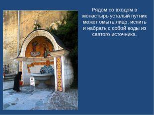Рядом со входом в монастырь усталый путник может омыть лицо, испить и набрать