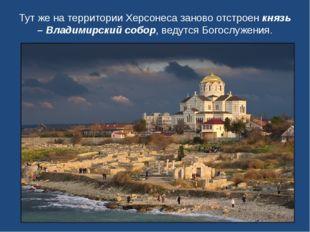 Тут же на территории Херсонеса заново отстроенкнязь – Владимирский собор, ве