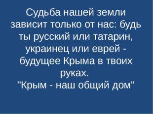 Судьба нашей земли зависит только от нас: будь ты русский или татарин, украин